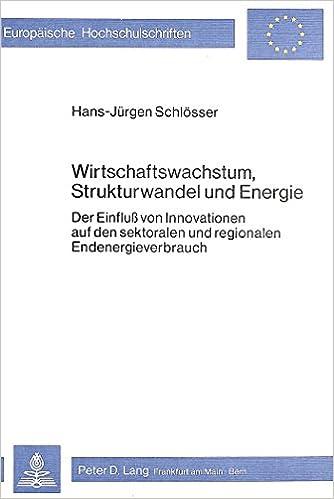 Wirtschaftswachstum, Strukturwandel Und Energie: Der Einfluss Von Innovationen Auf Den Sektoralen Und Regionalen Endenergieverbrauch (Europaeische Hochschulschriften / European University Studie)