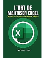 L'ART DE MAITRISER EXCEL: Tout ce qu'il te faut pour être AUTONOME et PRODUCTIF avec Microsoft Excel