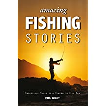Amazing Fishing Stories: Incredible Tales from Stream to Open Sea (Amazing Stories Book 2)