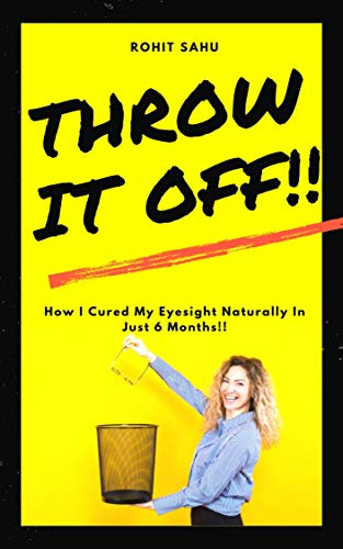Throw It Off!!: How I Cured My Eyesight Naturally In Just 6 Months!! by [Sahu, Rohit]