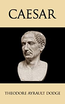 Caesar: A History of the Art of War Among the Romans Down to the End of the Roman Empire, With a Detailed Account of the Campaigns of Caius Julius Caesar by [Dodge, Theodore Ayrault]