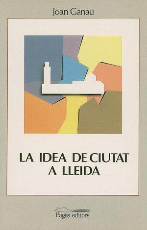Descargar Libro La Idea De Ciutat A Lleida Joan Ganau