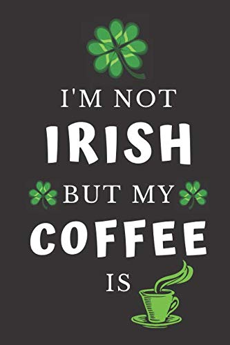 I'm Not Irish But My Coffee Is: Funny Novelty St. Patrick's Day Gifts: Lined  Notebook ~ - Collection Leggings Tea