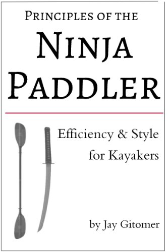 Principles of the Ninja Paddler - Efficiency & Grace for Kayakers by [Gitomer, Jay]
