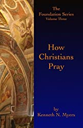 How Christians Pray: The Foundation Series Volume Three