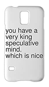 you have a very king speculative mind. which is nice Samsung Galaxy S5 Plastic Case