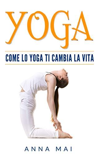 YOGA: Come Lo Yoga Ti Cambia La Vita  por Anna Mai