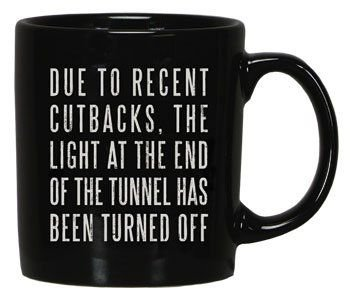 """""""DUE TO RECENT CUTBACKS, THE LIGHT AT THE END OF THE TUNNEL HAS BEEN TURNED OFF"""" Black Coffee / Tea Mug"""