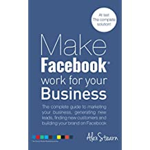 Make Facebook Work For Your Business: The complete guide to Facebook Marketing, generating new leads, finding...