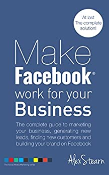 Make Facebook Work For Your Business: The complete guide to Facebook Marketing, generating new leads, finding new customers and building your brand on ... Social Media Work For Your Business 1) by [Stearn, Alex]