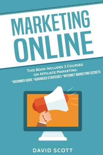 Marketing Online: This Book Includes 3 Manuscripts: Affiliate Marketing for Beginners, Advanced Strategies, And Secrets That Will Maximize Your Online Profits