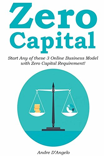 Zero Capital (2016 Online Business): Start Any of these 3 Online Business Model  with Zero Capital Requirement! (3 in 1 bundle)