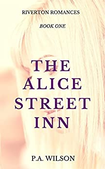The Alice Street Inn: A Small Town Romance Series (The Riverton Romances Book 1) by [Wilson, P.A.]