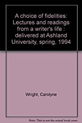 A choice of fidelities: Lectures and readings from a writer's life : delivered at Ashland University, spring, 1994