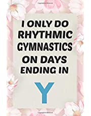 I Only do Rhythmic Gymnastics on Days Ending in Y:: Rhythmic Gymnast Notebook Gymnastic log book Diary Ruled Lined Pages Book 120 Pages 6 x 9 softcover Gift for Gymnasts