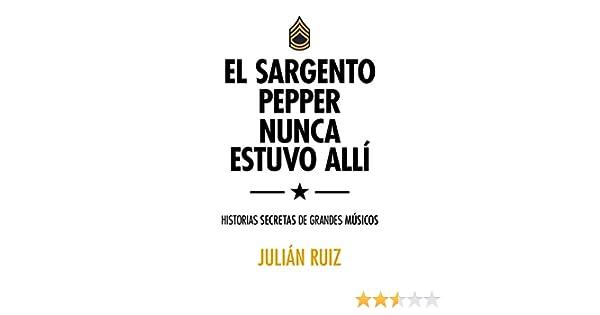 El sargento Pepper nunca estuvo allí: Historias secretas de ...