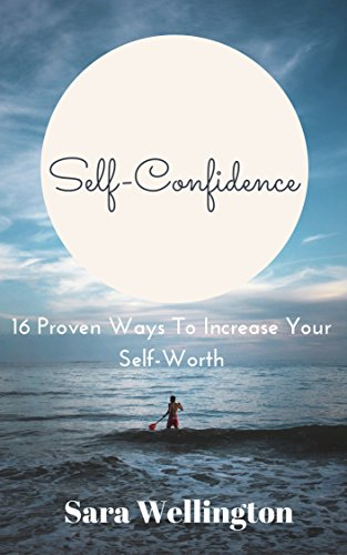 Self-Confidence: 16 Proven Ways to increase your Self-Worth (Self Improvement Series Book 2) (Words Of Encouragement For Low Self Esteem)