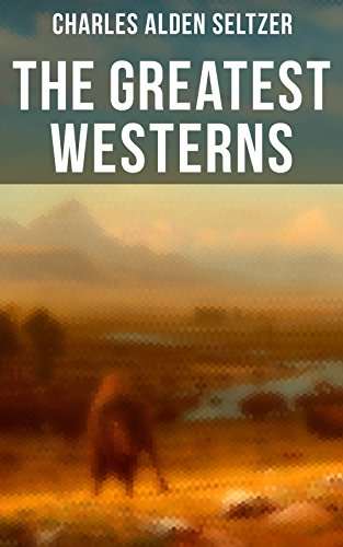 The Greatest Westerns of Charles Alden Seltzer: The Two-Gun Man, The Coming of the Law, The Trail to Yesterday, The Boss of the Lazy Y, The Range Boss, ... Trevison, The Ranchman, The Trail Horde…