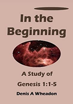 In the Beginning: A Study of Genesis 1:1-5 by [Wheadon, Denis]