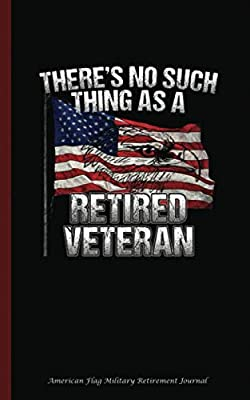 "American Flag Military Retirement Journal: There's No Such Thing as Retired Veteran, Writing Note Book - 100 Lined Pages + 8 Blank (54 Sheets), Small 5x8"" (Unique Military Gifts)"