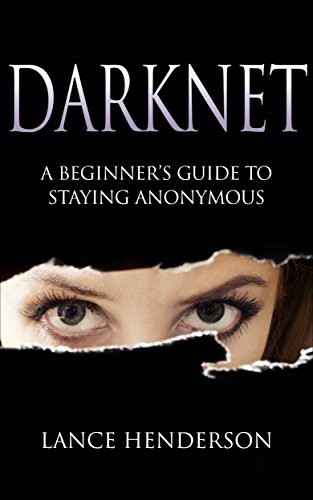 Darknet: A Beginner's Guide to Staying Anonymous: How to Be Anonymous Online