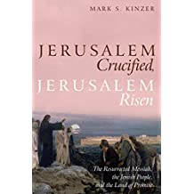 Jerusalem Crucified, Jerusalem Risen: The Resurrected Messiah, the Jewish People, and the Land of Promise