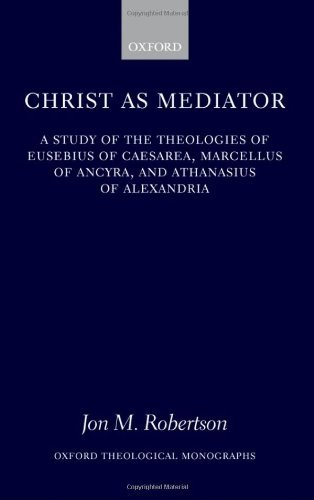 Christ as Mediator: A Study of the Theologies of Eusebius of Caesarea, Marcellus of Ancyra, and Athanasius of Alexandria (Oxford Theology and Religion Monographs) Pdf