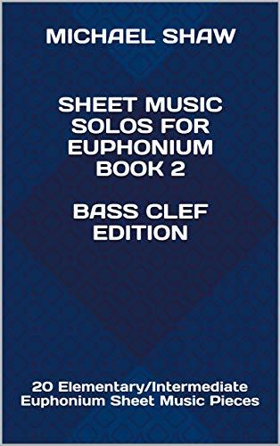 (Sheet Music Solos For Euphonium Book 2 Bass Clef Edition: 20 Elementary/Intermediate Euphonium Sheet Music Pieces (Sheet Music Solos For Euphonium (Bass Clef)))