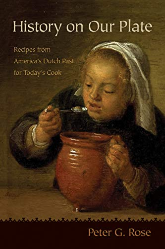 History on Our Plate: Recipes from America's Dutch Past for Today's Cook by Peter Rose