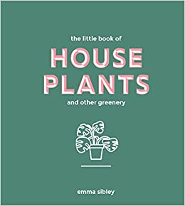 Little Book of House Plants and Other Greenery: Emma Sibley ... on