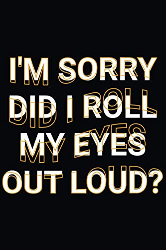 I'm Sorry Did I Roll My Eyes Out Loud?: Funny Sarcastic Saying Joke Lined Notebook Office Space Jokes to Stories (Christmas Sarcastic Jokes About)