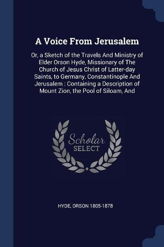 Download A Voice From Jerusalem: Or, a Sketch of the Travels And Ministry of Elder Orson Hyde, Missionary of The Church of Jesus Christ of Latter-day Saints, ... of Mount Zion, the Pool of Siloam, And PDF
