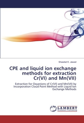 CPE and liquid ion exchange methods for extraction Cr(VI) and Mn(VII): Extraction for Oxyanions of Cr(VI) and Mn(VII) by Incorporation Cloud Point Method with Liquid Ion Exchange Methods pdf