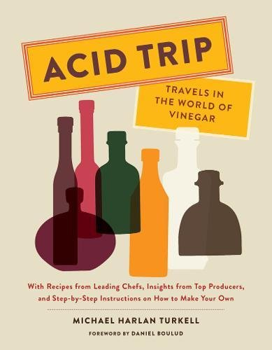 Acid Trip: Travels in the World of Vinegar: With Recipes from Leading Chefs, Insights from Top Producers, and Step-by-Step Instructions on How to Make Your Own by Michael Harlan Turkell