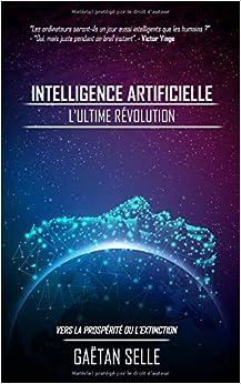 Intelligence artificielle : L'ultime révolution: Vers la prospérité ou l'extinction