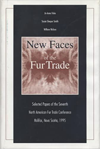 New Faces of the Fur Trade Selected Papers of the Seventh North American Fur Trade Conference Halifax 1995 Nova Scotia
