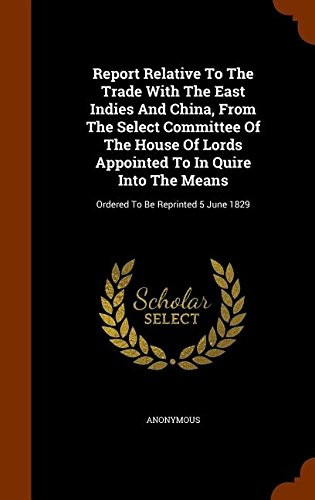 Report Relative To The Trade With The East Indies And China, From The Select Committee Of The House Of Lords Appointed To In Quire Into The Means: Ordered To Be Reprinted 5 June 1829 PDF