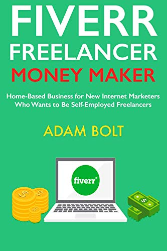 Fiverr Freelancer Money Maker: Home-Based Business for New Internet Marketers Who Wants to Be Self-Employed Freelancers