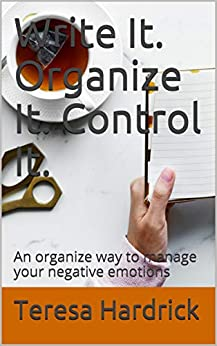 Write It. Organize It. Control It.: An organize way to manage your negative emotions by [Hardrick, Teresa]
