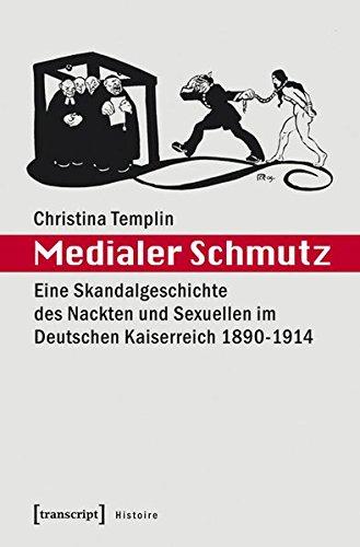 Medialer Schmutz: Eine Skandalgeschichte des Nackten und Sexuellen im Deutschen Kaiserreich 1890-1914 (Histoire)