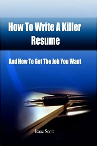 how to write a killer resume and how to get the job you want isaac scott 9781452802114 amazoncom books