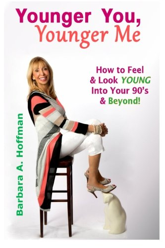Younger You, Younger Me: How To Feel & Look YOUNG Into Your 90's and Beyond!
