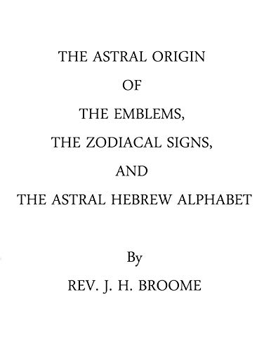The Astral Origin Of The Emblems: The Zodiacal Signs, And The Astral Hebrew Alphabet, As Shown In The Astronomical Register ()