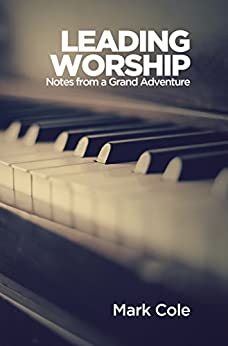 Leading Worship: Notes from a Grand Adventure by [Cole, Mark]