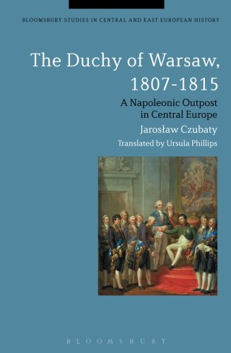 The Duchy of Warsaw, 1807-1815: A Napoleonic Outpost in Central Europe (Bloomsbury Studies in Central and East European History)