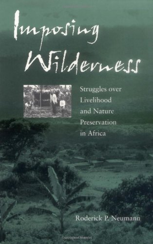 Imposing Wilderness  Struggles Over Livelihood And Nature Preservation In Africa  California Studies In Critical Human Geography Book 4   English Edition
