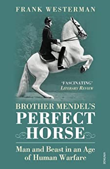 Brother Mendels Perfect Horse Man And Beast In An Age Of Human Warfare