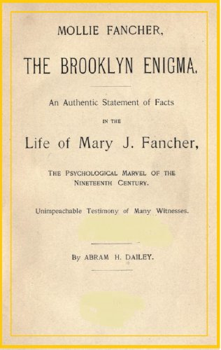 Mollie Fancher, the Brooklyn Enigma.: An authentic statement of facts in the life of Mary J. Fancher