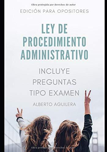 LEY DE PROCEDIMIENTO ADMINISTRATIVO para opositores: Incluye preguntas tipo examen (Spanish Edition) Alberto Aguilera Carrasco