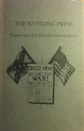 The Battling Press; Essays on Civil War Era Newspapers (Newspapers War Civil Era)